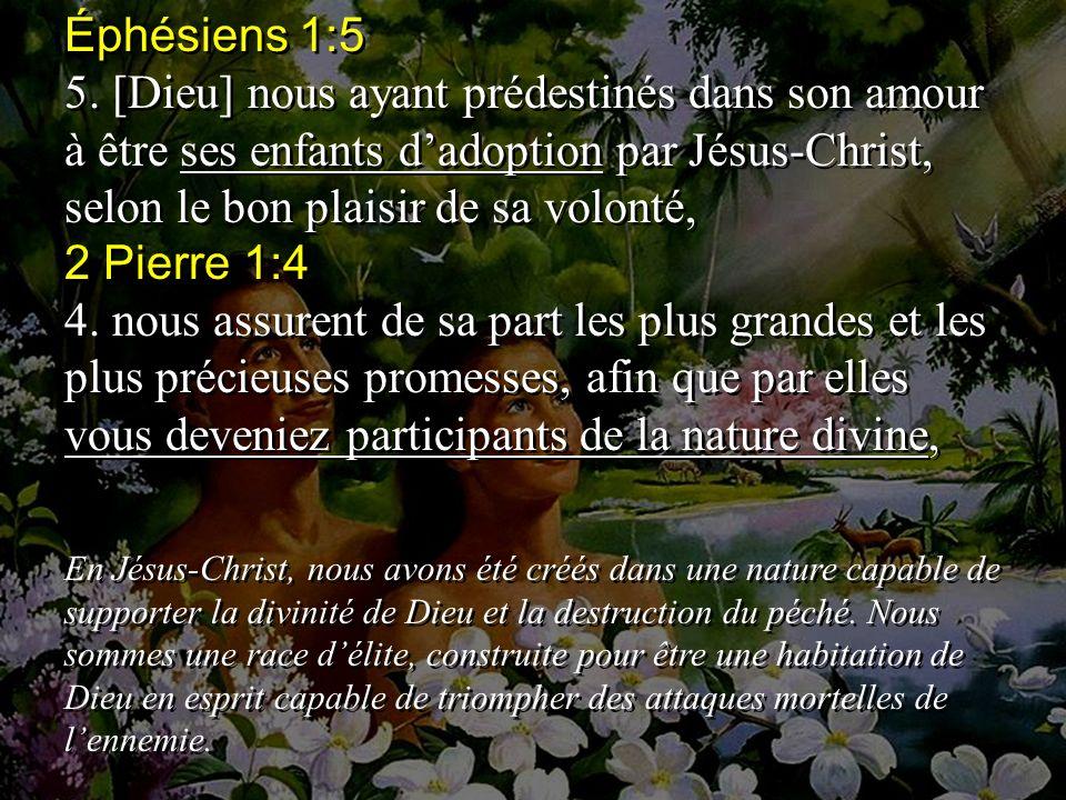 Éphésiens 1:5 5. [Dieu] nous ayant prédestinés dans son amour à être ses enfants d'adoption par Jésus-Christ, selon le bon plaisir de sa volonté,